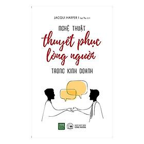Sách Kỹ Năng Hay Về Phong Cách Giao Tiếp Chuyên Nghiệp, Thuyết Phục Lòng Người Và Mang Lại Hiệu Quả Tối Đa Trong Kinh Doanh: Nghệ Thuật Thuyết Phục Lòng Người Trong Kinh Doanh