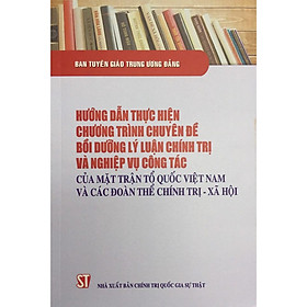Sách Hướng Dẫn Thực Hiện Chương Trình Chuyên Đề Bồi Dưỡng Lý Luận Chính Trị Và Nghiệp Vụ Cộng Tác Của Mặt trận Tổ quốc Việt Nam Và Các Đoàn Thể  Chính Trị Xã Hội
