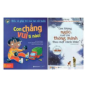Combo Con Không Ngốc, Con Chỉ Thông Minh Theo Một Cách Khác + Hiểu Về Cảm Xúc Và Hành Vi Của Trẻ - Con Chẳng Vui Tí Nào! (2 quyển)