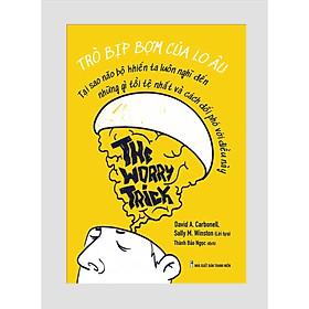 Sách tư duy - kỹ năng sống: Trò Bịp Bợm Của Lo Âu - The Worry Trick