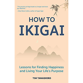How to Ikigai : Lessons for Finding Happiness and Living Your Life's Purpose