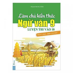 Làm Chủ Kiến Thức Ngữ Văn 9 - Luyện Thi Vào 10 Phần 1: Đọc - Hiểu Văn Bản ( tặng kèm bookmark )