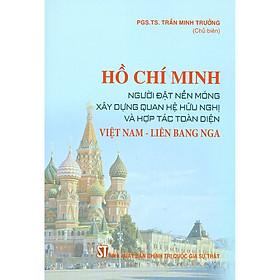 Hồ Chí Minh - Người Đặt Nền Móng Xây Dựng Quan Hệ Hữu Nghị Và Hợp Tác Toàn Diện Việt Nam - Liên Bang Nga