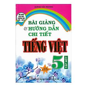 Bài Giảng Và Hướng Dẫn Chi Tiết Tiếng Việt 5 - Tập 1
