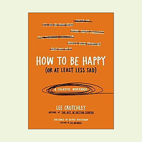 How to Be Happy (or at Least Less Sad) : A Creative Workbook