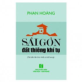 Sài Gòn Đất Thiêng Khí Tụ (Tái Bản Lần Thứ Nhất Có Bổ Sung)