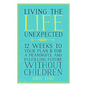 Living the Life Unexpected: 12 Weeks to Your Plan B for a Meaningful and Fulfilling Future Without Children (Paperback)