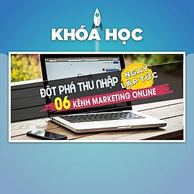 Khóa Học Đột Phá Thu Nhập 06 Kênh Marketing Online Ngay Lập Tức
