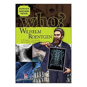 Who? Chuyện Kể Về Danh Nhân Thế Giới - Wilhelm Roentgen (Tái Bản 2019)