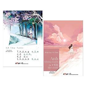 Combo Sách Văn Học:  Tháng Năm Có Anh , Ký Ức Thành Hoa + Anh Không Muốn Để Em Một Mình (Tái Bản 2019) - (Truyện Ngôn Tình, Tiểu Thuyết Lãng Mạn)