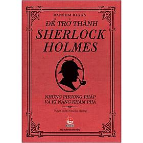 Để Trở Thành Sherlock Holmes - Những Phương Pháp Và Kĩ Năng Khám Phá (Tái Bản 2020)