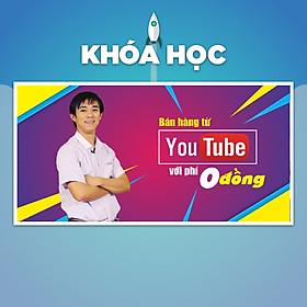 Khóa Học Bán Hàng Từ Youtube Với Phí 0 Đồng