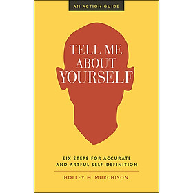 Tell Me About Yourself : Six Steps for Accurate and Artful Self-Definition (An Action Guide)