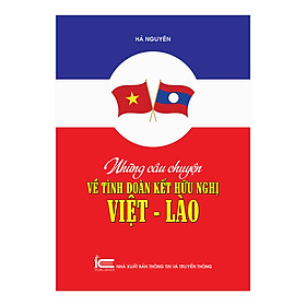 Những Câu Chuyện Về Tình Đoàn Kết Hữu Nghị Việt - Lào