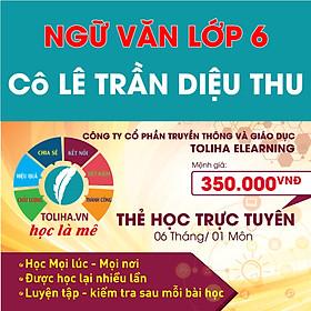 Học trực tuyến NGỮ VĂN LỚP 6 - Cô LÊ TRẦN DIỆU THU - Toliha.vn khóa 6 Tháng