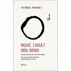 Nghệ Thuật Hòa Bình - Những lời dạy của khai tổ Aikido