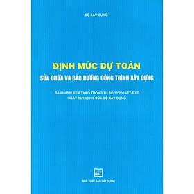 Định Mức Dự Toán Sửa Chữa Và Bảo Dưỡng Công Trình Xây Dựng (Ban Hành Kèm Theo Thông Tư Số 10/2019/TT-BXD Ngày 26/12/2019 Của Bộ Xây Dựng)(Tái Bản)