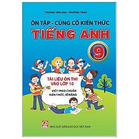 Ôn Tập - Củng Cố Kiến Thức Tiếng Anh Lớp 9 (Tài Liệu Ôn Thi Vào Lớp 10 Viết Theo Chuẩn Kiến Thức, Kĩ Năng)