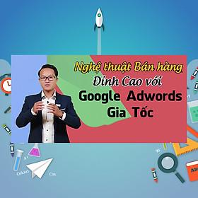 Khóa Học Nghệ Thuật Bán Hàng Đỉnh Cao Với Google Adwords Gia Tốc