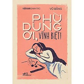 Một cuốn truyện không thể chân thực hơn về cuộc đời tác giả Vũ Bằng: Phù Dung ơi, Vĩnh Biệt!