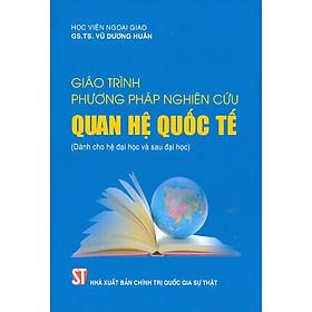 Giáo Trình Phương Pháp Nghiên Cứu Quan Hệ Quốc Tế (Dành cho hệ đại học và sau đại học)