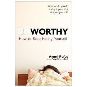 Unworthy : How to Stop Hating Yourself