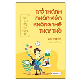 Sách hay về kĩ năng làm việc:  Trở Thành Nhân Viên Không Thể Thay Thế