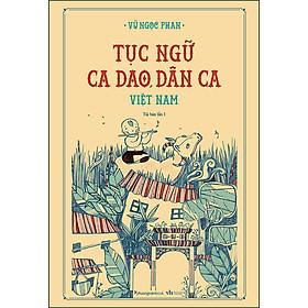 Tục Ngữ, Ca Dao, Dân Ca Việt Nam (Bìa Cứng) (Tái Bản)