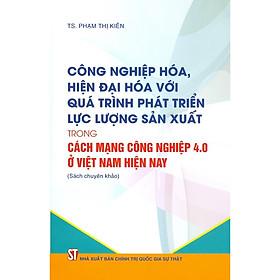 Công Nghiệp Hóa, Hiện Đại Hóa Với Quá Trình Phát Triển Lực Lượng Sản Xuất Trong Cách Mạng Công Nghiệp 4.0 Ở Việt Nam Hiện Nay (Sách Chuyên Khảo)
