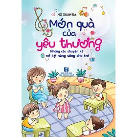 Món quà của yêu thương - Những câu chuyện kể về kỹ năng sống cho trẻ