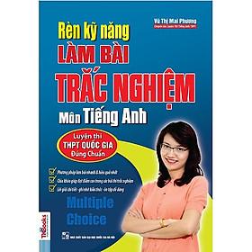 Rèn Kỹ Năng Làm Bài Trắc Nghiệm Môn Tiếng Anh (Bộ Sách Cô Mai Phương) (Tặng kèm booksmark)