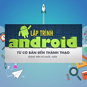 Khóa Học Lập Trình Android Từ Cơ Bản Đến Thành Thạo