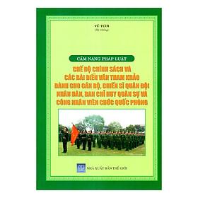 Cẩm Nang Pháp Luật - Chế Độ Chính Sách Và Các Bài Diễn Văn Tham Khảo Dành Cho Cán Bộ, Chiến Sĩ Quân Đội Nhân Dân, Ban Chỉ Huy Quân Sự Và Công Nhân Viên Chức Quốc Phòng