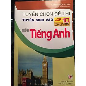 Tuyển chọn đề thi tuyển sinh vào lớp 10 chuyên môn Tiếng Anh
