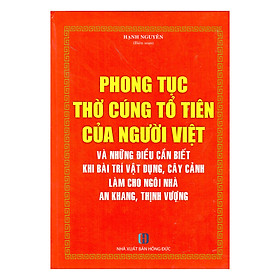 Phong Tục Thờ Cúng Tổ Tiên Của Người Việt Và Những Điều Cần Biết Khi Bài Trí Vật Dụng, Cây Cảnh Làm Cho Ngôi Nhà An Khang, Thịnh Vượng