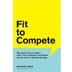 Fit to Compete : Why Honest Conversations About Your Company's Capabilities Are the Key to a Winning Strategy