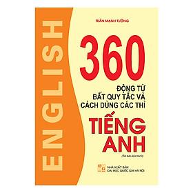 360 Động Từ Bất Quy Tắc Và Cách Dùng Các Thì Tiếng Anh (Tái Bản Lần Thứ 03)