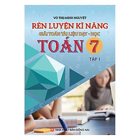 Rèn Luyện Kỹ Năng Giải Toán Tài Liệu Dạy - Học Toán Lớp 7 (Tập 1)