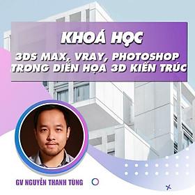 Khóa học THIẾT KẾ - Học 3ds Max, Vray và Photoshop trong diễn họa 3d kiến trúc nội ngoại thất