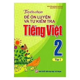 Tuyển Chọn Đề Ôn Luyện Và Tự Kiểm Tra Tiếng Việt Lớp 2 (Tập 1)(Tái Bản)