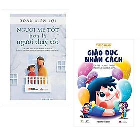 Combo 2 cuốn nuôi dạy con: Sách nuôi dạy - Người mẹ tốt hơn là người thầy tốt + Thực Hành Giáo Dục Nhân Cách (Giúp Trẻ Trưởng Thành Hạnh Phúc Và Vững Vàng)