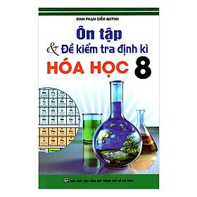 Ôn Tập Và Kiểm Tra Định Kì Hóa Học Lớp 8 (Tái Bản)