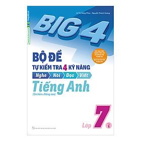 Big 4 Bộ Đề Tự Kiểm Tra 4 Kỹ Năng Nghe - Nói - Đọc - Viết (Cơ Bản Và Nâng Cao) Tiếng Anh Lớp 7 Tập 1