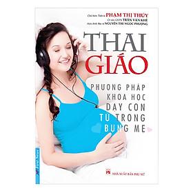 Thai Giáo - Phương Pháp Khoa Học Dạy Con Từ Trong Bụng Mẹ (Tái Bản)