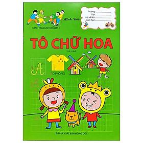 Hành Trang Bé Vào Lớp 1 - Tô Chữ Hoa (Từ 4-6 Tuổi)