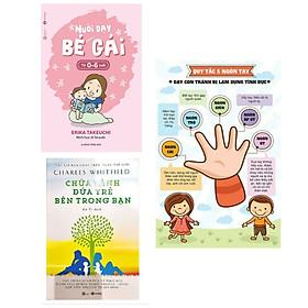 Combo 2 cuốn sách hay về kĩ năng sống: Nuôi Dạy Bé Gái Từ 0 - 6 Tuổi  + Chữa Lành Đứa Trẻ Bên Trong Bạn + Poster quy tắc năm ngón tay/ Bộ sách giúp ta thấu hiểu tâm lí bên trong của mỗi đứa trẻ