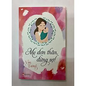 Mẹ đơn thân - Đừng sợ. Cuốn sách đặc biệt dành cho các ông bố, các bà mẹ, đặc biệt là các bà mẹ đơn thân cách để kiến tạo sống hạnh phúc và nuôi con thành tài.