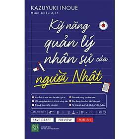 Sách QUẢN TRỊ, LÃNH ĐẠO Hiệu Qủa: Kỹ Năng Quản Lý Nhân Sự Của Người Nhật (Bí Quyết Dùng Người, Quản Người Đúng Cách)