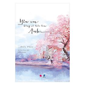 Truyện tiểu thuyết lãng mạn hay nhất Yêu Em Bằng Cả Trái Tim Anh ( Tặng kèm Bookmark Happy Life)