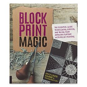 Block Print Magic : The Essential Guide to Designing, Carving, and Taking Your Artwork Further with Relief Printing